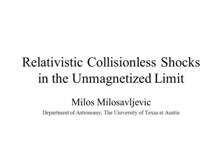 Relativistic Collisionless Shocks in the Unmagnetized Limit Milos Milosavljevic Department of Astronomy, The University of Texas at Austin.