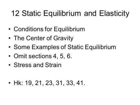 12 Static Equilibrium and Elasticity Conditions for Equilibrium The Center of Gravity Some Examples of Static Equilibrium Omit sections 4, 5, 6. Stress.