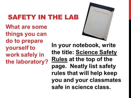 SAFETY IN THE LAB What are some things you can do to prepare yourself to work safely in the laboratory? In your notebook, write the title: Science Safety.