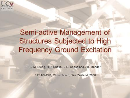 Semi-active Management of Structures Subjected to High Frequency Ground Excitation C.M. Ewing, R.P. Dhakal, J.G. Chase and J.B. Mander 19 th ACMSM, Christchurch,