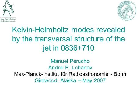 Kelvin-Helmholtz modes revealed by the transversal structure of the jet in 0836+710 Manuel Perucho Andrei P. Lobanov Max-Planck-Institut für Radioastronomie.