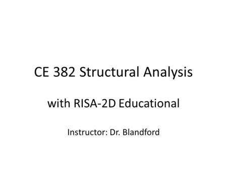 CE 382 Structural Analysis with RISA-2D Educational Instructor: Dr. Blandford.