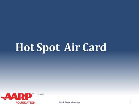 TAX-AIDE Hot Spot Air Card 2013 State Meetings1. TAX-AIDE Hot Spot / Air Card ● The National Office will supply to each state funding to purchase Hot.