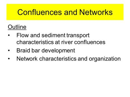 Confluences and Networks Outline Flow and sediment transport characteristics at river confluences Braid bar development Network characteristics and organization.
