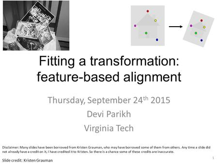 Fitting a transformation: feature-based alignment Thursday, September 24 th 2015 Devi Parikh Virginia Tech 1 Slide credit: Kristen Grauman Disclaimer: