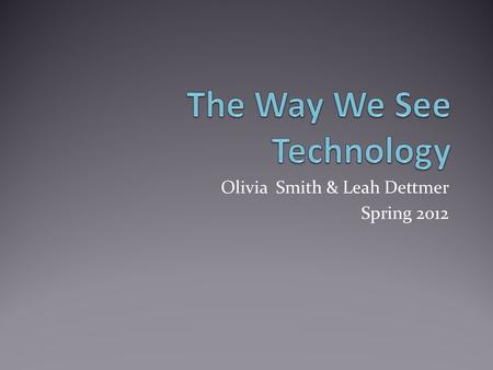 Olivia Smith & Leah Dettmer Spring 2o12. Introduction Technology is something that makes our everyday lives easier and more productive. Technology can.