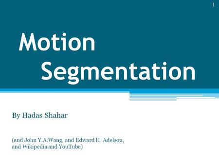 Motion Segmentation By Hadas Shahar (and John Y.A.Wang, and Edward H. Adelson, and Wikipedia and YouTube) 1.