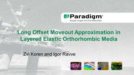 © 2013, PARADIGM. ALL RIGHTS RESERVED. Long Offset Moveout Approximation in Layered Elastic Orthorhombic Media Zvi Koren and Igor Ravve.