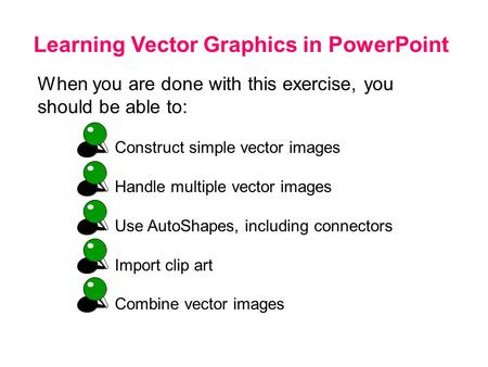 Learning Vector Graphics in PowerPoint When you are done with this exercise, you should be able to: Construct simple vector images Handle multiple vector.