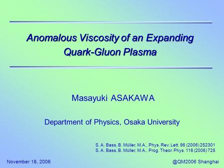 November 18, Shanghai Anomalous Viscosity of an Expanding Quark-Gluon Plasma Masayuki ASAKAWA Department of Physics, Osaka University S. A.