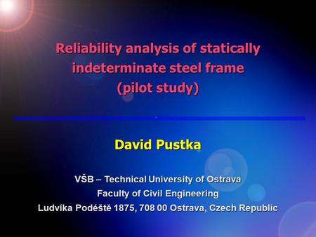 Reliability analysis of statically indeterminate steel frame (pilot study) David Pustka VŠB – Technical University of Ostrava Faculty of Civil Engineering.