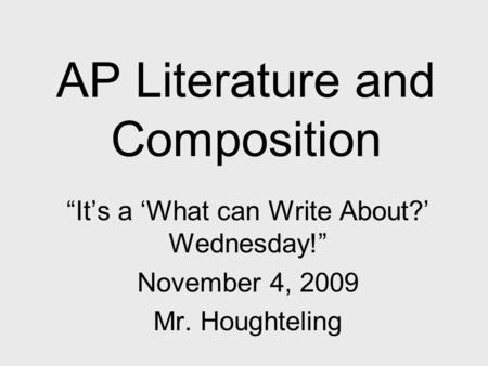 "AP Literature and Composition ""It's a 'What can Write About?' Wednesday!"" November 4, 2009 Mr. Houghteling."