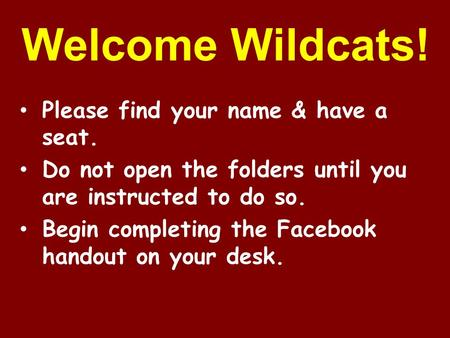 Welcome Wildcats! Please find your name & have a seat. Do not open the folders until you are instructed to do so. Begin completing the Facebook handout.