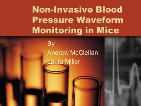 Non-Invasive Blood Pressure Waveform Monitoring in Mice By Andrew McClellan Laura Miller.