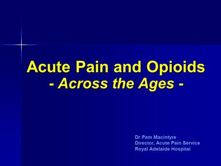 Acute Pain and Opioids - Across the Ages - Dr Pam Macintyre Director, Acute Pain Service Royal Adelaide Hospital.