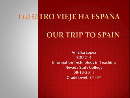 Anielka Lopez EDU 214 Information Technology in Teaching Nevada State College 09-13-2011 Grade Level: 8 th -9 th.