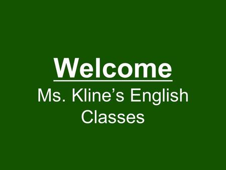 Welcome Ms. Kline's English Classes. Objectives I can learn the classroom rules and expectations I will know something about Ms. Kline before I leave.