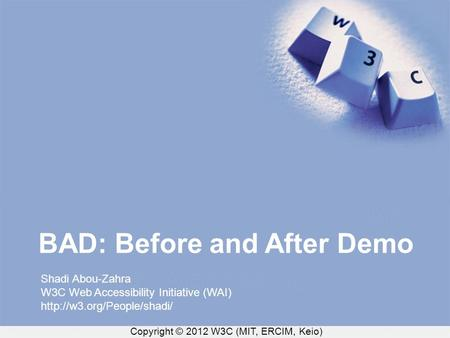 Copyright © 2012 W3C (MIT, ERCIM, Keio) BAD: Before and After Demo Shadi Abou-Zahra W3C Web Accessibility Initiative (WAI)