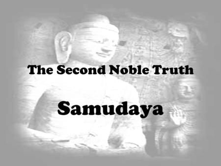 The Second Noble Truth Samudaya. Craving is one of the key causes of tanha (thirst) and there are various types of tanha.