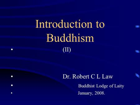 Introduction to Buddhism (II) Dr. Robert C L Law Buddhist Lodge of Laity January, 2008.