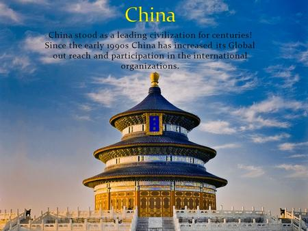 China stood as a leading civilization for centuries! Since the early 1990s China has increased its Global out reach and participation in the international.