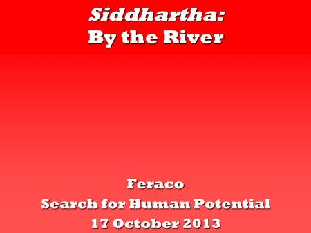 Siddhartha: By the River Feraco Search for Human Potential 17 October 2013.