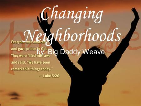 Changing Neighborhoods by: Big Daddy Weave. Hanging by a thread From the tree of this life I've been spinning round and round and round Inside my flesh.