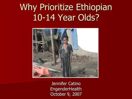 Why Prioritize Ethiopian 10-14 Year Olds? Jennifer Catino EngenderHealth October 9, 2007.