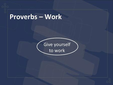 Proverbs – Work Give yourself to work. Proverbs – Work Slaves, obey your earthly masters in everything; and do it, not only when their eye is on you and.