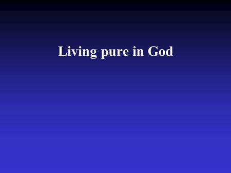 Living pure in God. Psalm 119:9 How can a young man keep his way pure? By living according to your word.