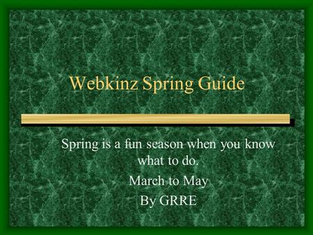 Webkinz Spring Guide Spring is a fun season when you know what to do. March to May By GRRE.
