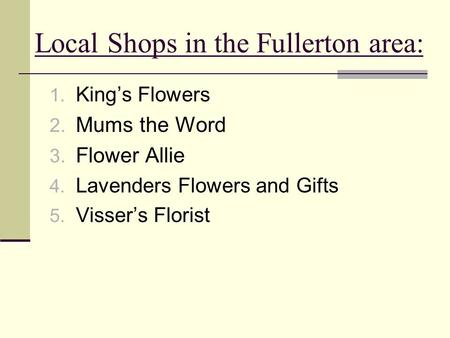 Local Shops in the Fullerton area: 1. King's Flowers 2. Mums the Word 3. Flower Allie 4. Lavenders Flowers and Gifts 5. Visser's Florist.