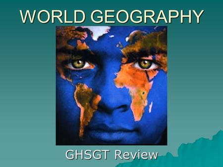 WORLD GEOGRAPHY GHSGT Review. Geography is the study of the earth's surface, land, bodies of water, climate, peoples, industries, & natural resources.