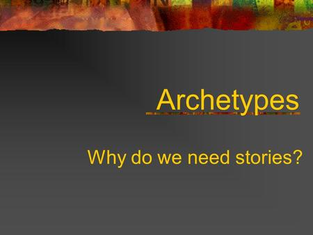 Archetypes Why do we need stories?. To explain natural phenomenon such as great floods and the creation of the world To answer such questions such as.