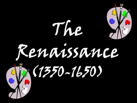 "The Renaissance (1350-1650). I.The Renaissance—a ""rebirth"" of culture and learning in Western Europe."