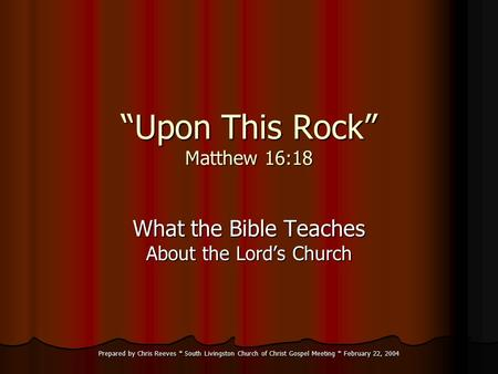 "Prepared by Chris Reeves * South Livingston Church of Christ Gospel Meeting * February 22, 2004 ""Upon This Rock"" Matthew 16:18 What the Bible Teaches About."