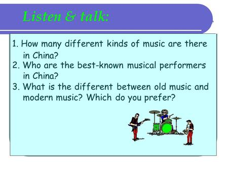Listen & talk: 1. How many different kinds of music are there in China? 2. Who are the best-known musical performers in China? 3. What is the different.