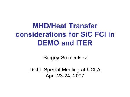 MHD/Heat Transfer considerations for SiC FCI in DEMO and ITER Sergey Smolentsev DCLL Special Meeting at UCLA April 23-24, 2007.