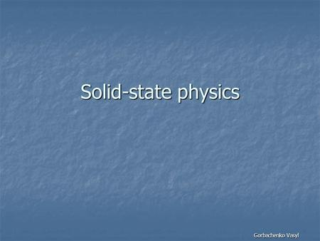 Solid-state physics Gorbachenko Vasyl. What is it? Solid-state physics is the study of rigid matter, or solids, through methods such as quantum mechanics,