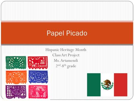Hispanic Heritage Month Class Art Project Ms. Artamendi 2 nd -8 th grade Papel Picado.