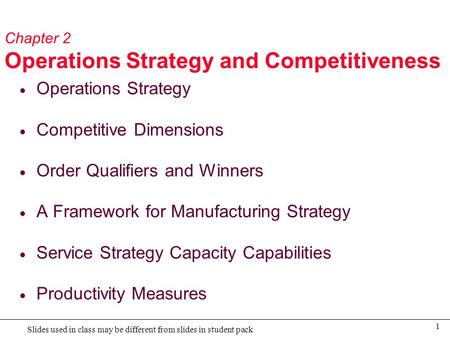 1 Slides used in class may be different from slides in student pack Chapter 2 Operations Strategy and Competitiveness  Operations Strategy  Competitive.