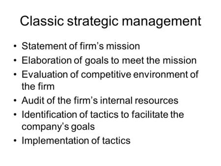 Classic strategic management Statement of firm's mission Elaboration of goals to meet the mission Evaluation of competitive environment of the firm Audit.