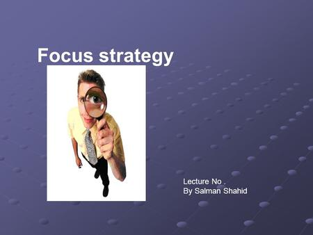 Focus strategy Lecture No. By Salman Shahid. Business Level Strategy An organization strategy that seek to determine how an organization should compete.
