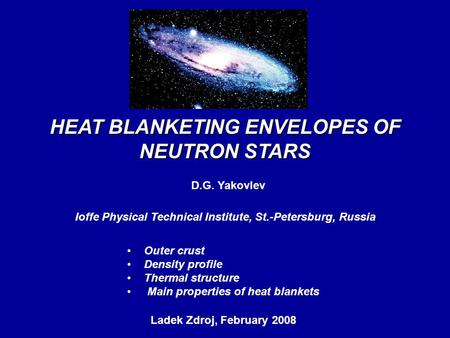 HEAT BLANKETING ENVELOPES OF NEUTRON STARS D.G. Yakovlev Ioffe Physical Technical Institute, St.-Petersburg, Russia Ladek Zdroj, February 2008, Outer crust.