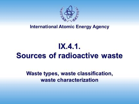 International Atomic Energy Agency IX.4.1. Sources of radioactive waste Waste types, waste classification, waste characterization.
