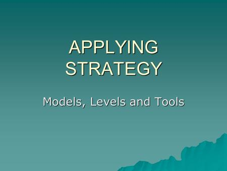 APPLYING STRATEGY Models, Levels and Tools. Learning Objectives 1. Describe the 3 basic approaches to strategy that organizations can adopt 2. Discuss.