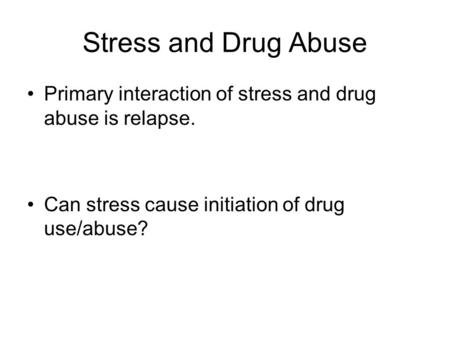 Stress and Drug Abuse Primary interaction of stress and drug abuse is relapse. Can stress cause initiation of drug use/abuse?