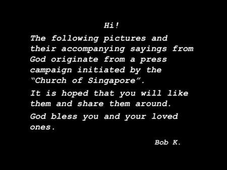 "Music: A Time For Us Hi! The following pictures and their accompanying sayings from God originate from a press campaign initiated by the ""Church of Singapore""."