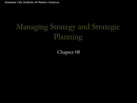 Managing Strategy and Strategic Planning Chapter 08 Peshawar City Institute Of Modern Sciences.