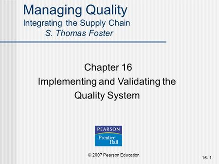 © 2007 Pearson Education 16- 1 Managing Quality Integrating the Supply Chain S. Thomas Foster Chapter 16 Implementing and Validating the Quality System.